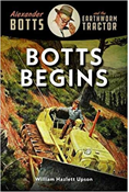 ALEXANDER BOTTS AND THE EARTHWORM TRACTOR: BOTTS BEGINS
